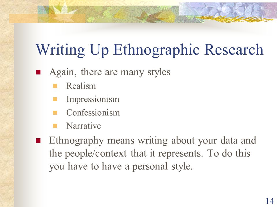 Writing Up Ethnographic Research Again, there are many styles Realism Impressionism Confessionism Narrative Ethnography means writing about your data