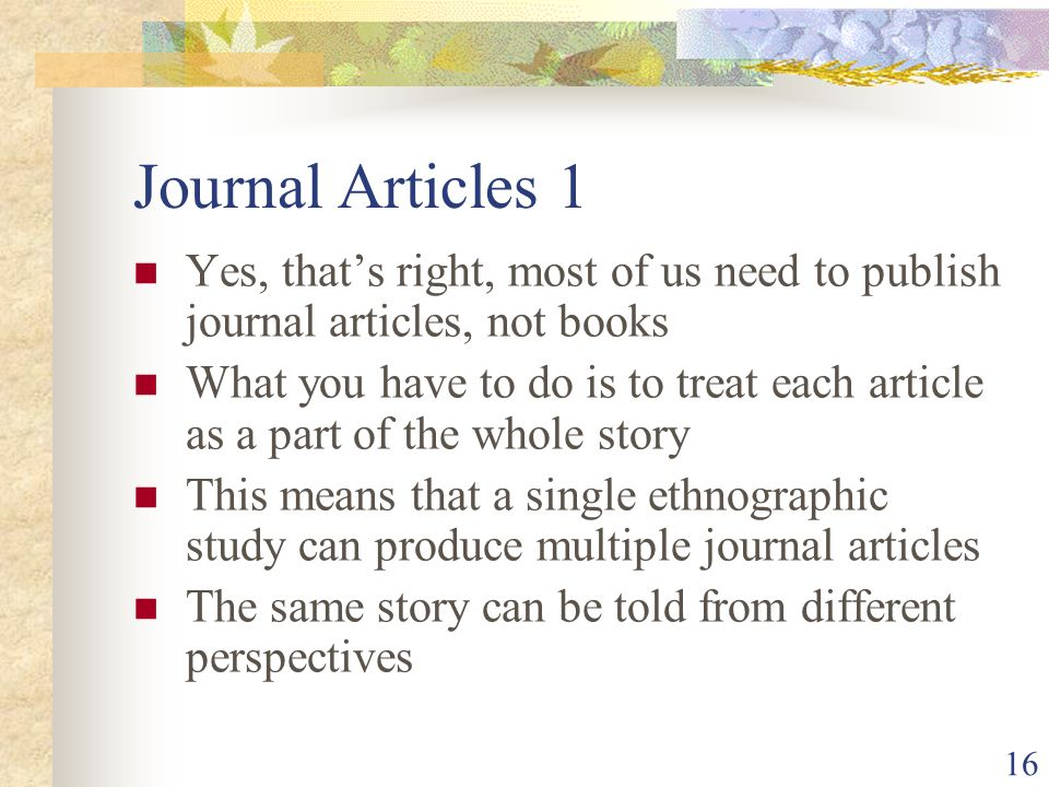 Journal Articles 1 Yes, that's right, most of us need to publish journal articles, not books What you have to do is to treat each article as a part of the whole story This means that a single ethnographic study can produce multiple journal articles The same story can be told from different perspectives 16
