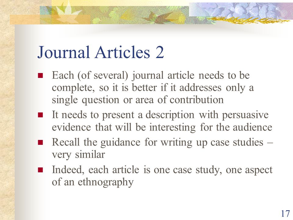 Journal Articles 2 Each (of several) journal article needs to be complete, so it is better if it addresses only a single question or area of contribution It needs to present a description with persuasive evidence that will be interesting for the audience Recall the guidance for writing up case studies – very similar Indeed, each article is one case study, one aspect of an ethnography 17