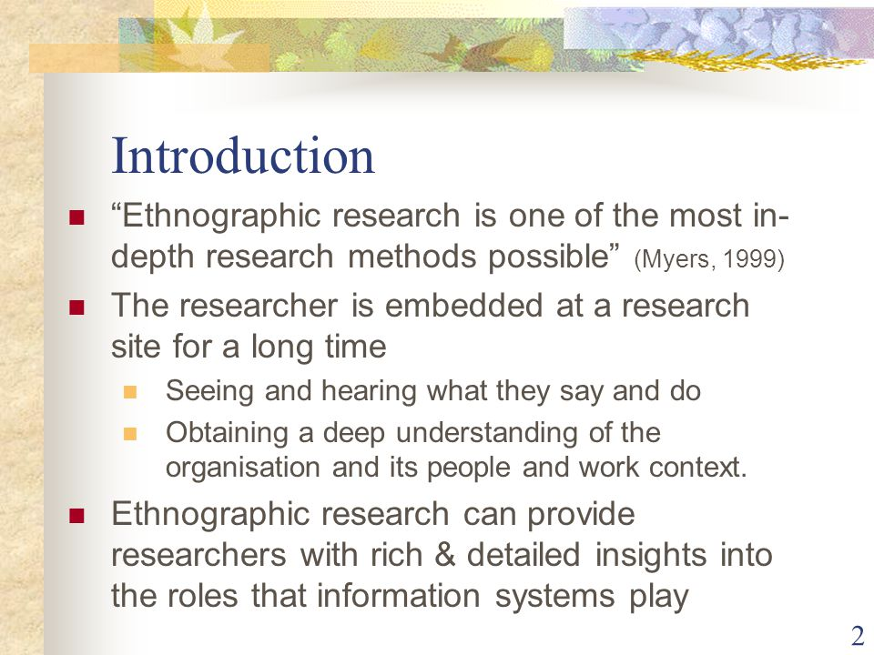 """Introduction """"Ethnographic research is one of the most in- depth research methods possible"""" (Myers, 1999) The researcher is embedded at a research sit"""