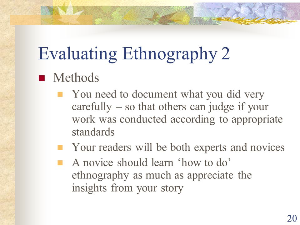 Evaluating Ethnography 2 Methods You need to document what you did very carefully – so that others can judge if your work was conducted according to a