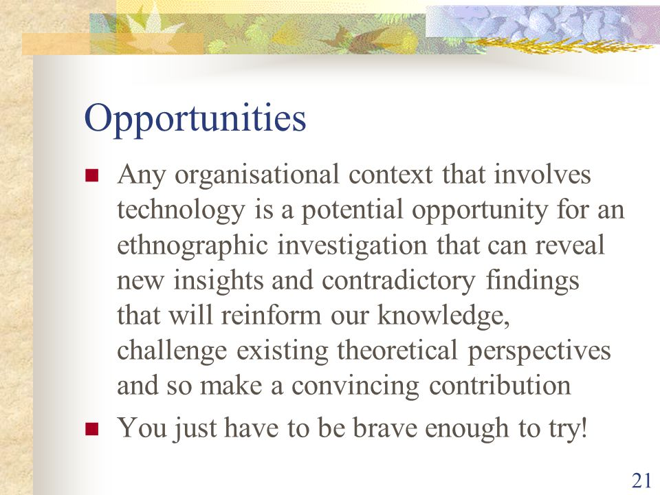 Opportunities Any organisational context that involves technology is a potential opportunity for an ethnographic investigation that can reveal new ins