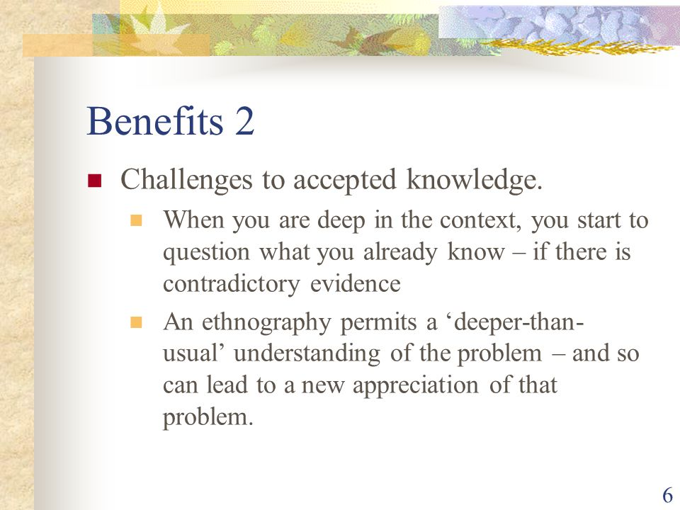 Benefits 2 Challenges to accepted knowledge.