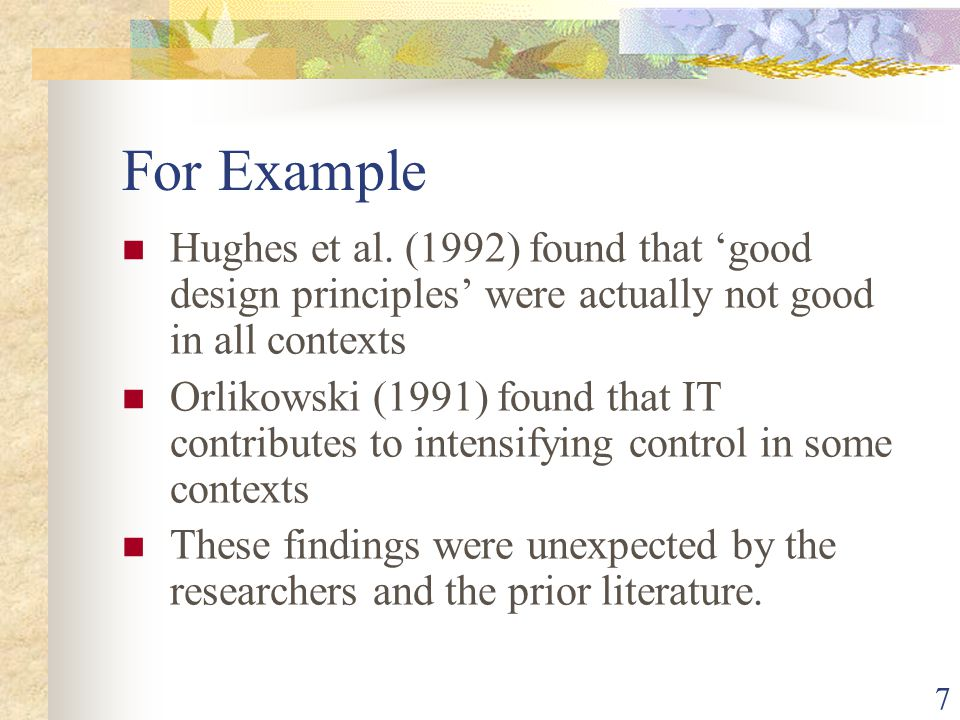 For Example Hughes et al. (1992) found that 'good design principles' were actually not good in all contexts Orlikowski (1991) found that IT contribute