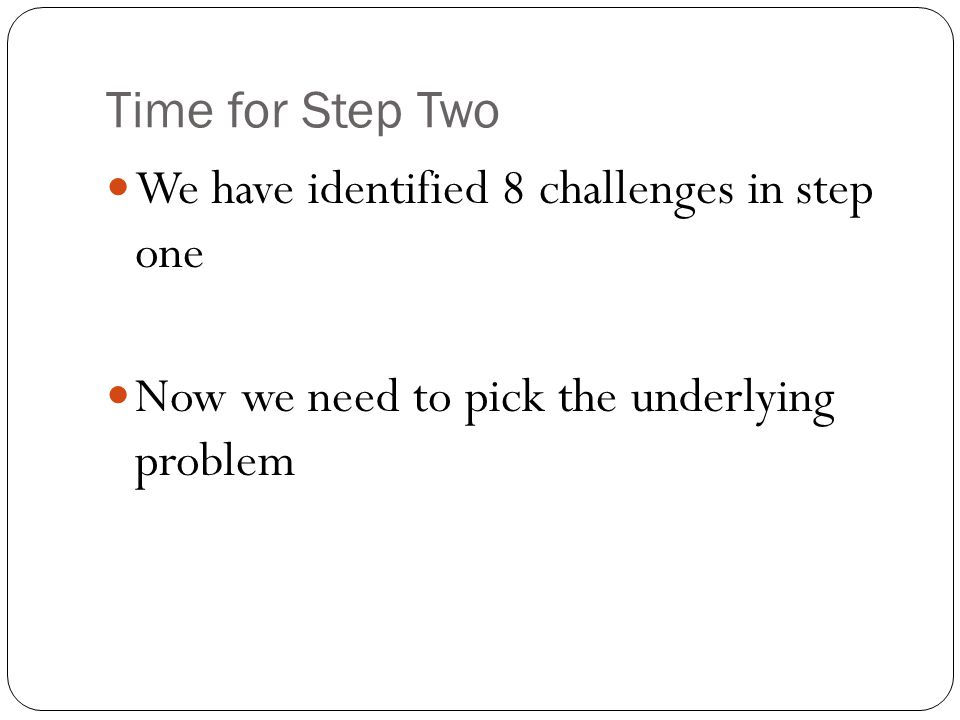Time for Step Two We have identified 8 challenges in step one Now we need to pick the underlying problem