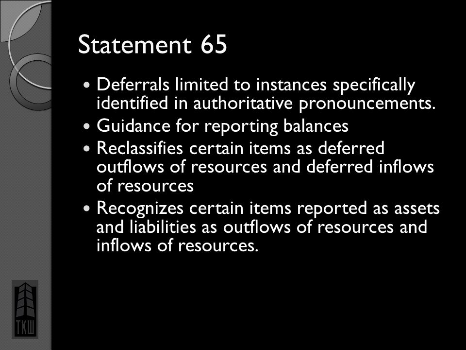 Statement 65 Deferrals limited to instances specifically identified in authoritative pronouncements. Guidance for reporting balances Reclassifies cert