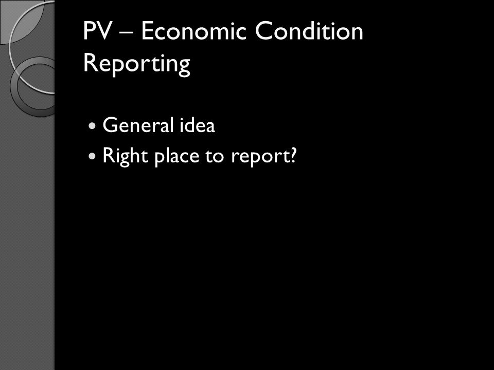 PV – Economic Condition Reporting General idea Right place to report?