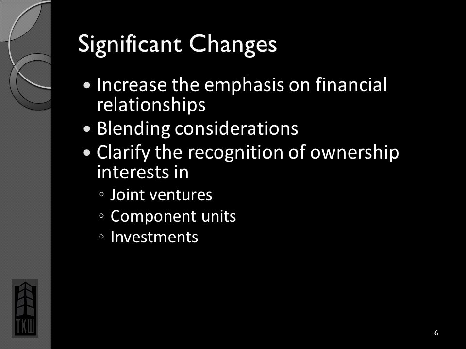 Significant Changes Increase the emphasis on financial relationships Blending considerations Clarify the recognition of ownership interests in ◦ Joint ventures ◦ Component units ◦ Investments 6