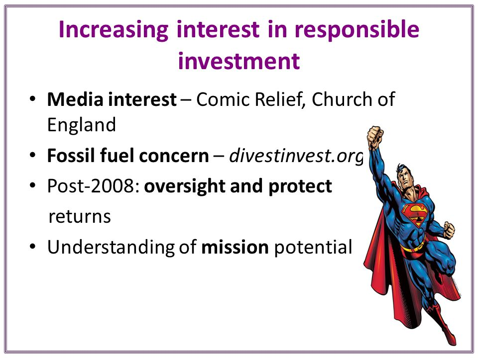 Increasing interest in responsible investment Media interest – Comic Relief, Church of England Fossil fuel concern – divestinvest.org Post-2008: oversight and protect returns Understanding of mission potential