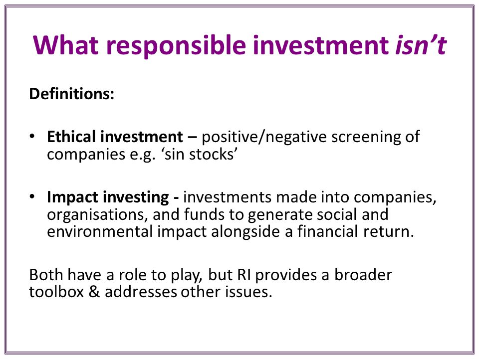 What responsible investment isn't Definitions: Ethical investment – positive/negative screening of companies e.g.