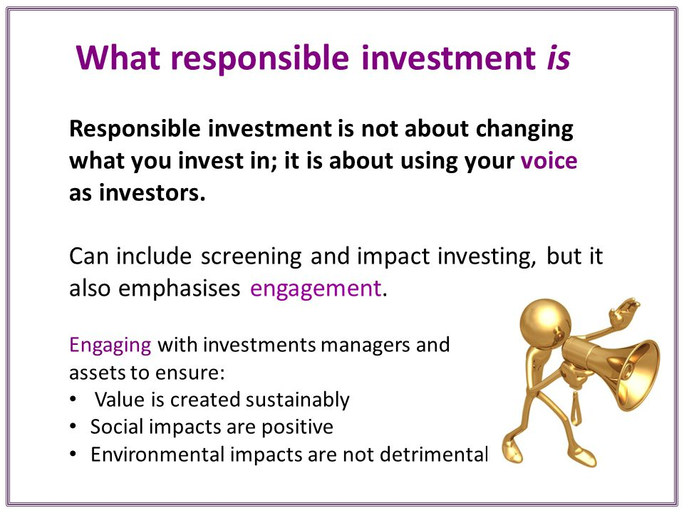 What responsible investment is Responsible investment is not about changing what you invest in; it is about using your voice as investors.
