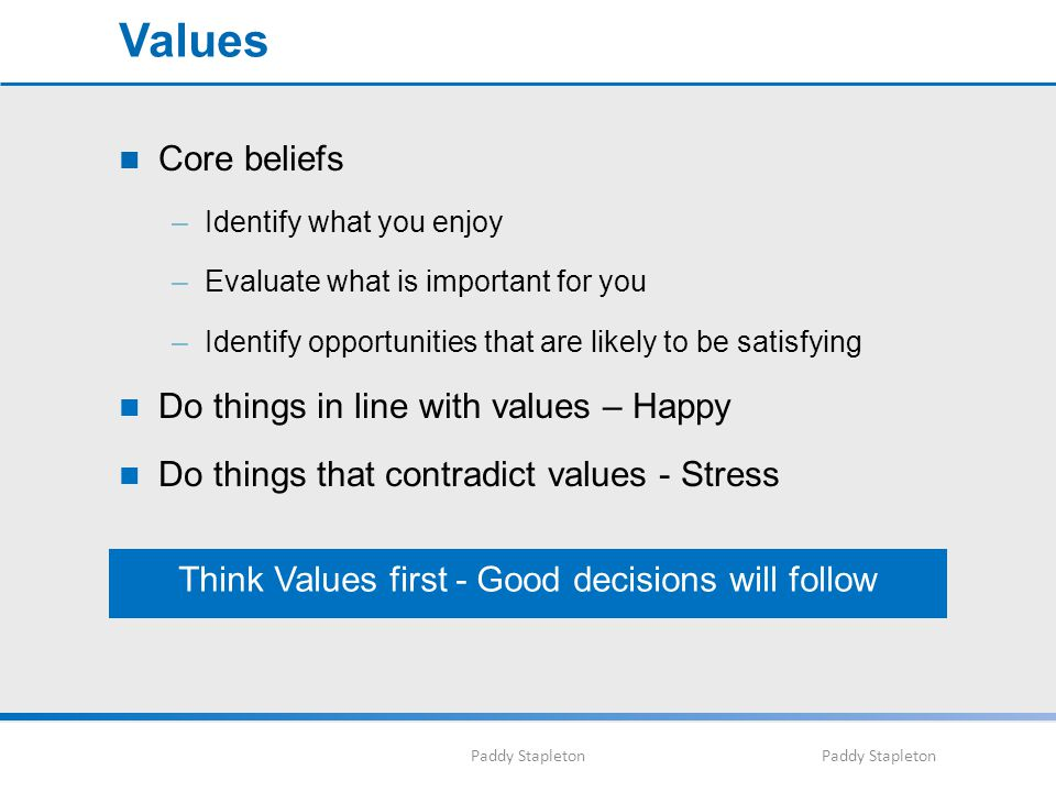 Paddy Stapleton Values Core beliefs –Identify what you enjoy –Evaluate what is important for you –Identify opportunities that are likely to be satisfying Do things in line with values – Happy Do things that contradict values - Stress Think Values first - Good decisions will follow
