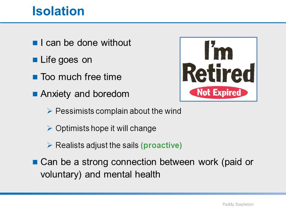 Paddy Stapleton I can be done without Life goes on Too much free time Anxiety and boredom  Pessimists complain about the wind  Optimists hope it will change  Realists adjust the sails (proactive) Can be a strong connection between work (paid or voluntary) and mental health Isolation