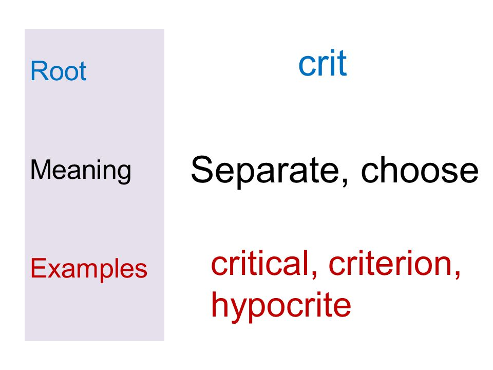 Root Meaning Examples crit Separate, choose critical, criterion, hypocrite