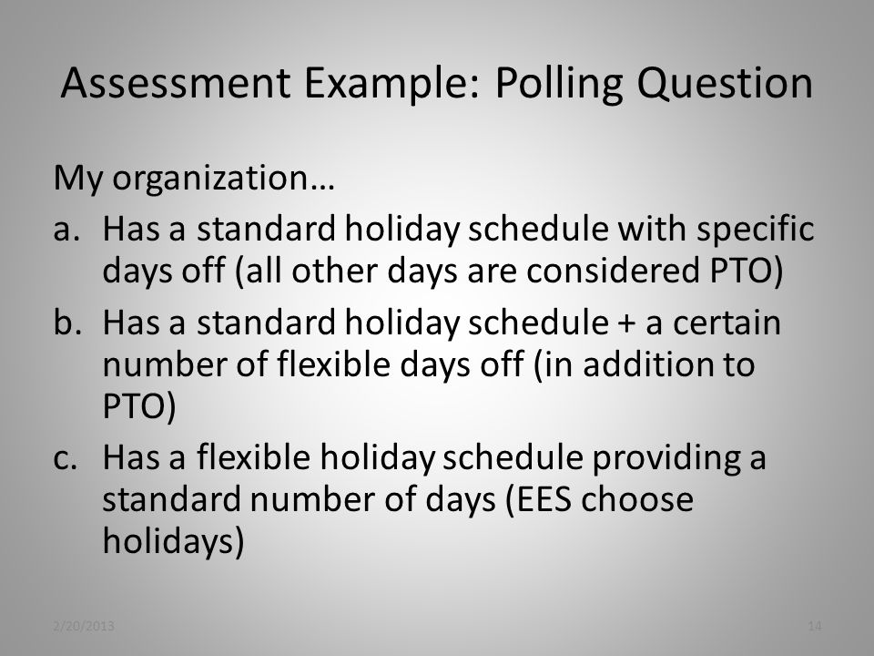 Assessment Example: Polling Question My organization… a.Has a standard holiday schedule with specific days off (all other days are considered PTO) b.Has a standard holiday schedule + a certain number of flexible days off (in addition to PTO) c.Has a flexible holiday schedule providing a standard number of days (EES choose holidays) 2/20/201314