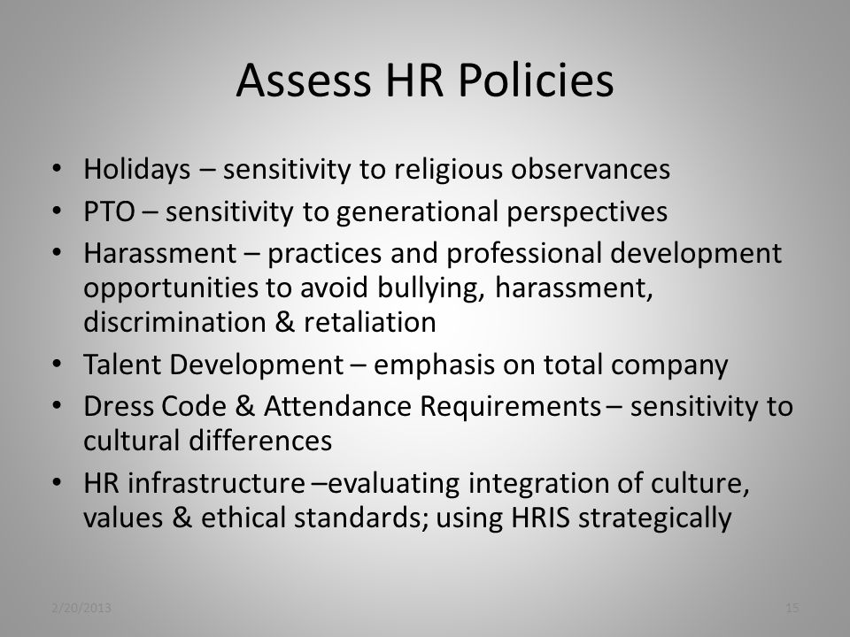Assess HR Policies Holidays – sensitivity to religious observances PTO – sensitivity to generational perspectives Harassment – practices and professional development opportunities to avoid bullying, harassment, discrimination & retaliation Talent Development – emphasis on total company Dress Code & Attendance Requirements – sensitivity to cultural differences HR infrastructure –evaluating integration of culture, values & ethical standards; using HRIS strategically 2/20/201315