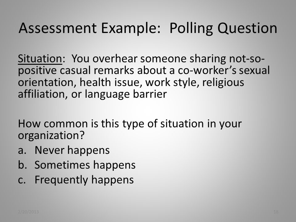 Assessment Example: Polling Question Situation: You overhear someone sharing not-so- positive casual remarks about a co-worker's sexual orientation, health issue, work style, religious affiliation, or language barrier How common is this type of situation in your organization.