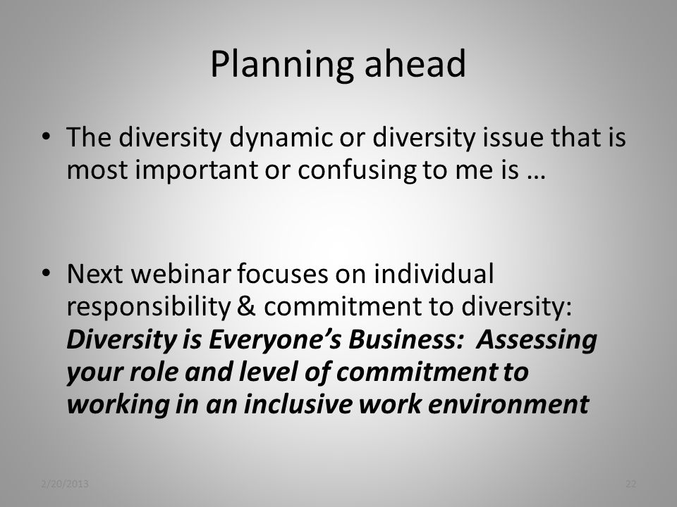 Planning ahead The diversity dynamic or diversity issue that is most important or confusing to me is … Next webinar focuses on individual responsibility & commitment to diversity: Diversity is Everyone's Business: Assessing your role and level of commitment to working in an inclusive work environment 2/20/201322