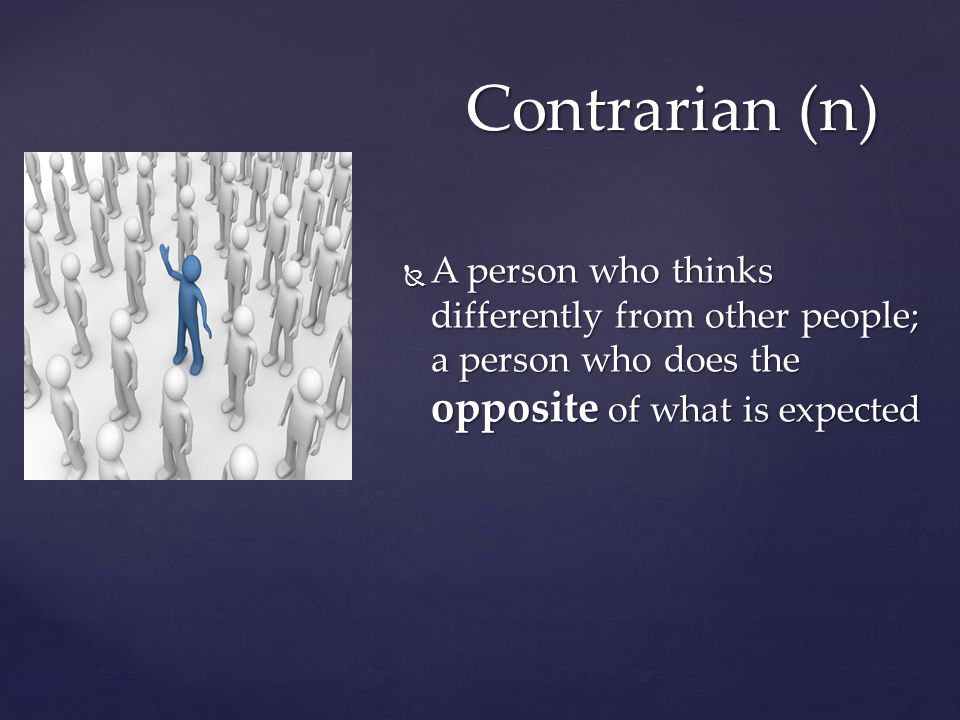 Contrarian (n)  A person who thinks differently from other people; a person who does the opposite of what is expected