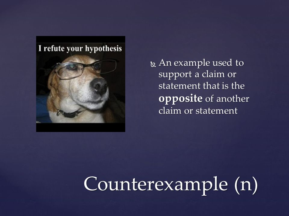 Counterexample (n)  An example used to support a claim or statement that is the opposite of another claim or statement