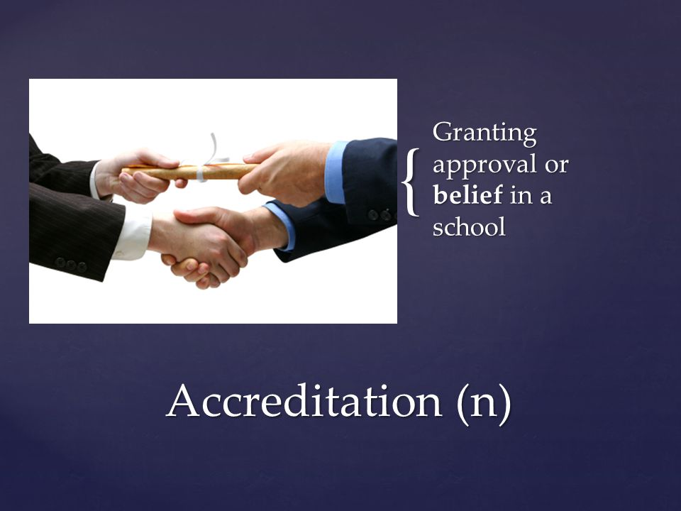 { Granting approval or belief in a school Accreditation (n)