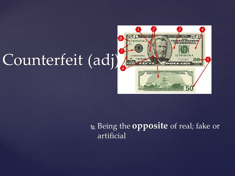 Counterfeit (adj)  Being the opposite of real; fake or artificial