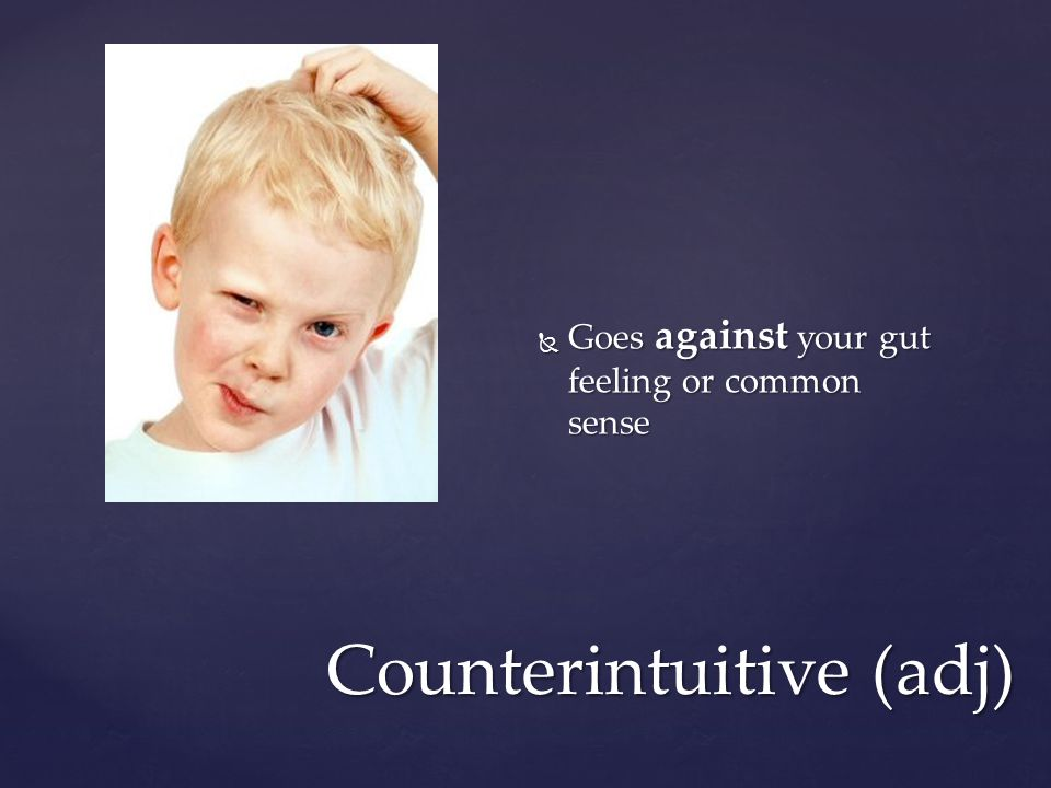 Counterintuitive (adj)  Goes against your gut feeling or common sense