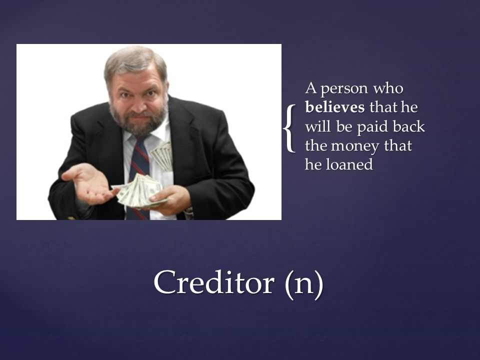 { A person who believes that he will be paid back the money that he loaned Creditor (n)