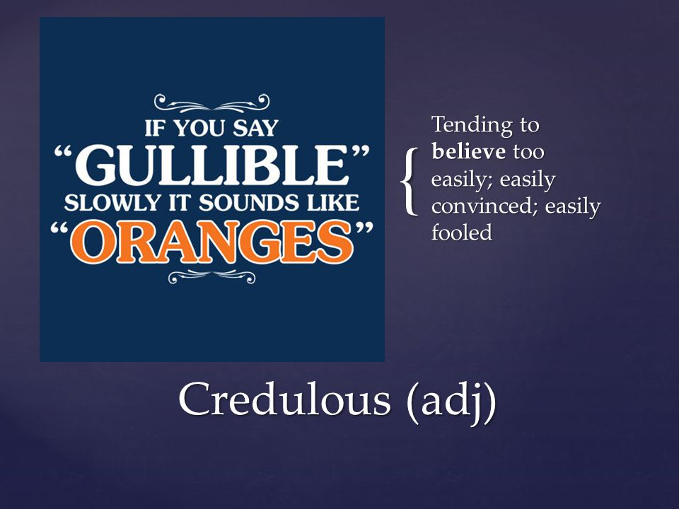 { Tending to believe too easily; easily convinced; easily fooled Credulous (adj)