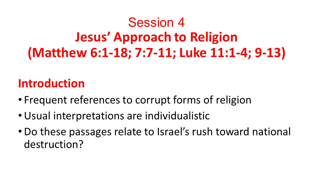 Session 4 Jesus' Approach to Religion (Matthew 6:1-18; 7:7-11; Luke 11:1-4; 9-13) Introduction Frequent references to corrupt forms of religion Usual interpretations are individualistic Do these passages relate to Israel's rush toward national destruction