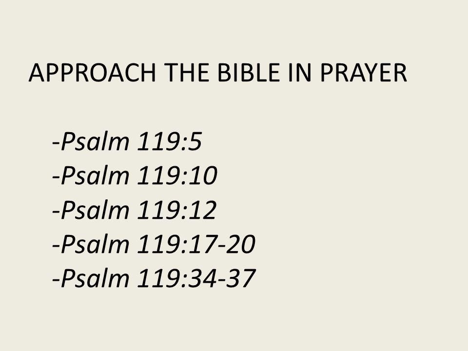APPROACH THE BIBLE IN PRAYER -Psalm 119:5 -Psalm 119:10 -Psalm 119:12 -Psalm 119:17-20 -Psalm 119:34-37