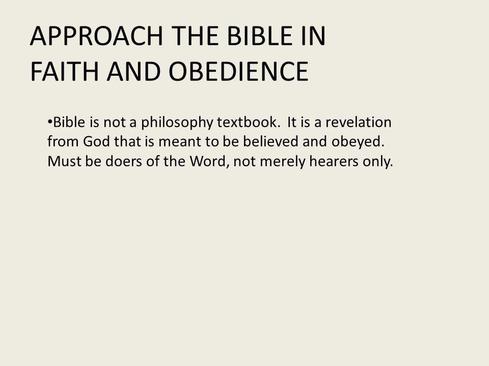 APPROACH THE BIBLE IN FAITH AND OBEDIENCE Bible is not a philosophy textbook.