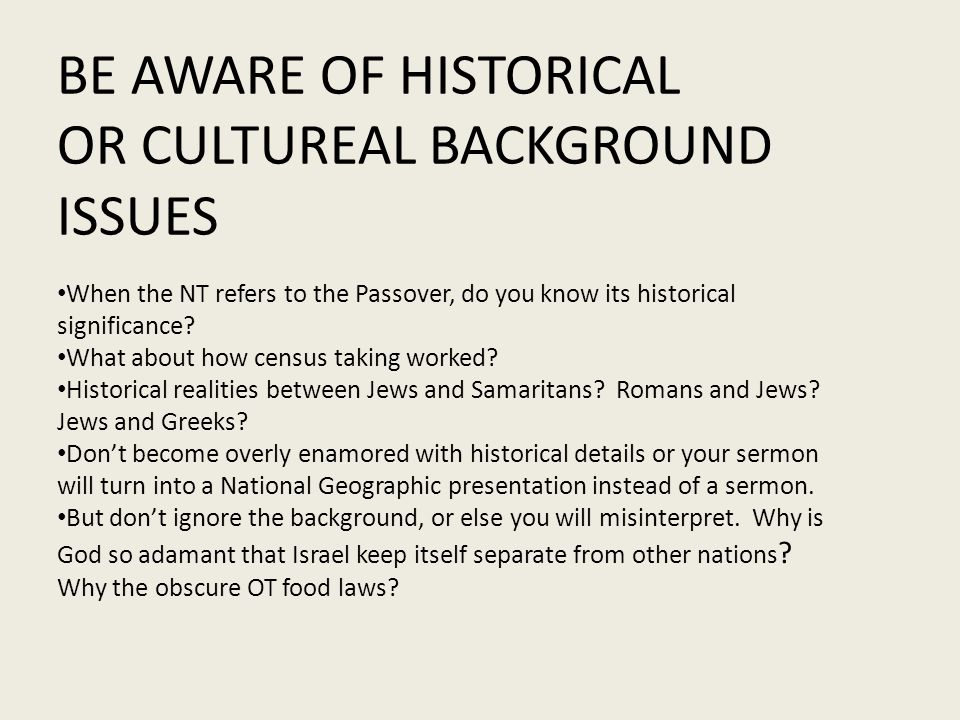 BE AWARE OF HISTORICAL OR CULTUREAL BACKGROUND ISSUES When the NT refers to the Passover, do you know its historical significance.