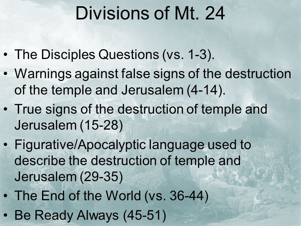 Divisions of Mt. 24 The Disciples Questions (vs. 1-3). Warnings against false signs of the destruction of the temple and Jerusalem (4-14). True signs