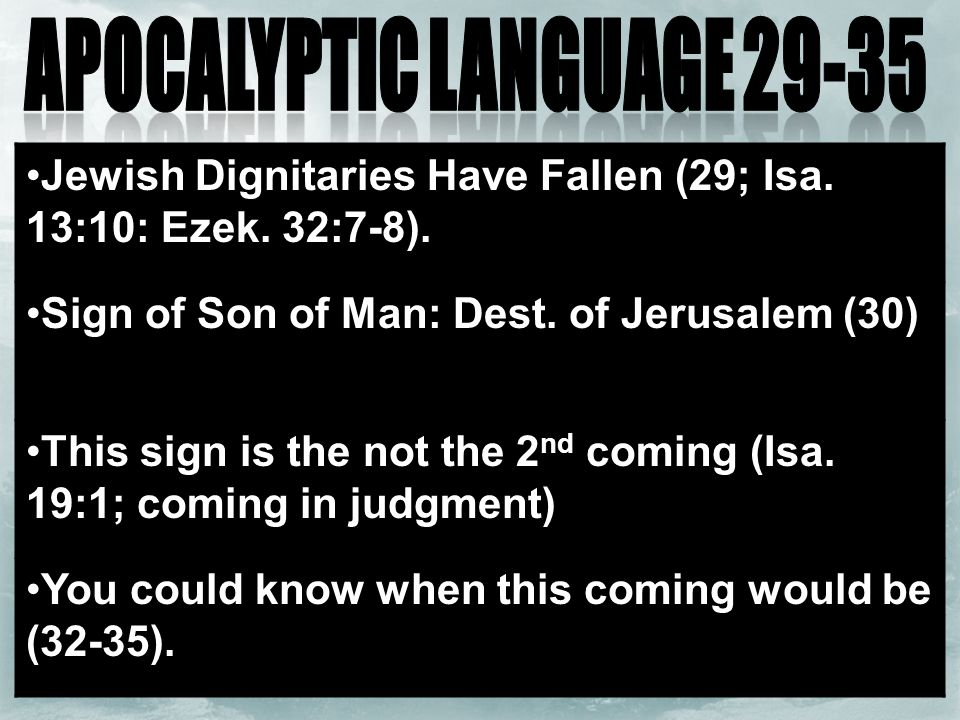 Jewish Dignitaries Have Fallen (29; Isa. 13:10: Ezek. 32:7-8). Sign of Son of Man: Dest. of Jerusalem (30) This sign is the not the 2 nd coming (Isa.