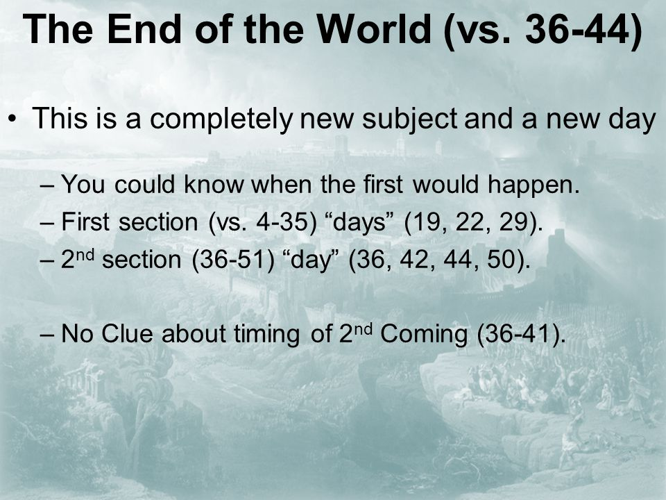 The End of the World (vs. 36-44) This is a completely new subject and a new day –You could know when the first would happen. –First section (vs. 4-35)