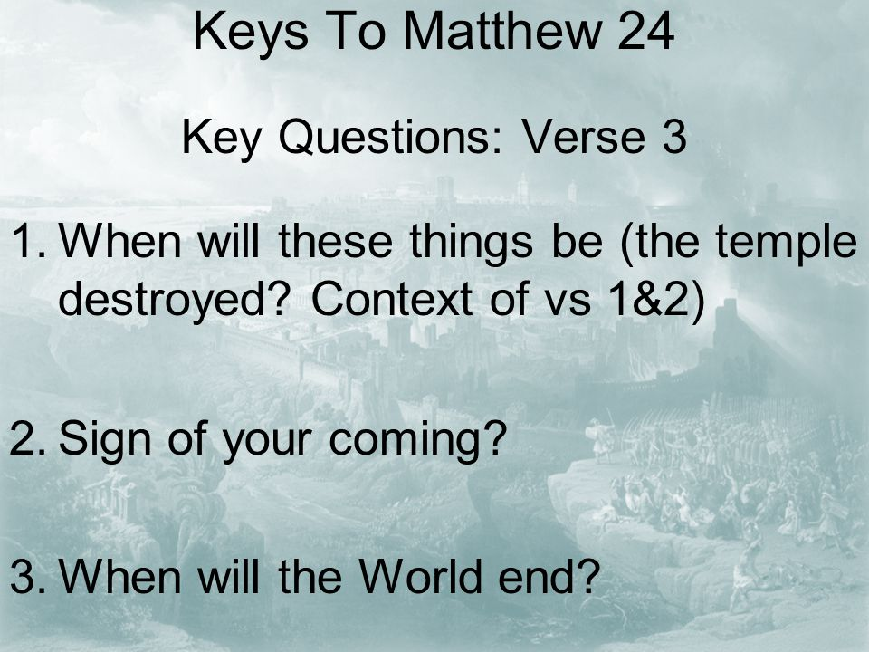 Keys To Matthew 24 Key Questions: Verse 3 1.When will these things be (the temple destroyed.