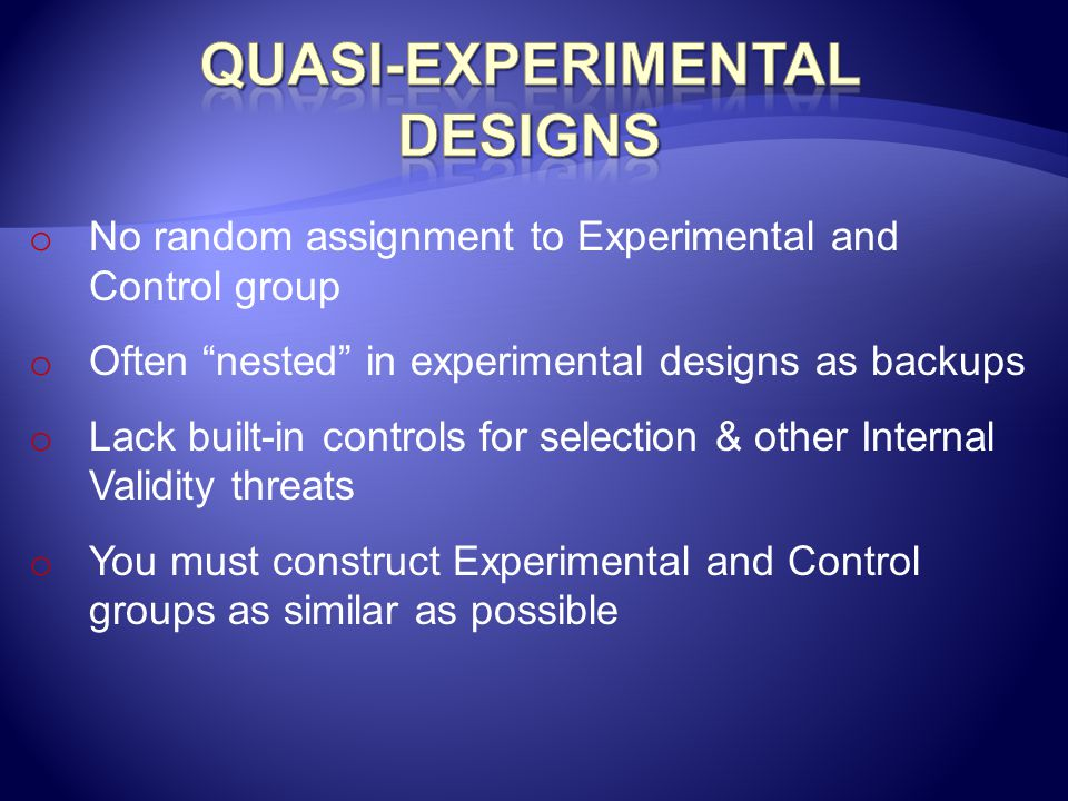 """o No random assignment to Experimental and Control group o Often """"nested"""" in experimental designs as backups o Lack built-in controls for selection &"""