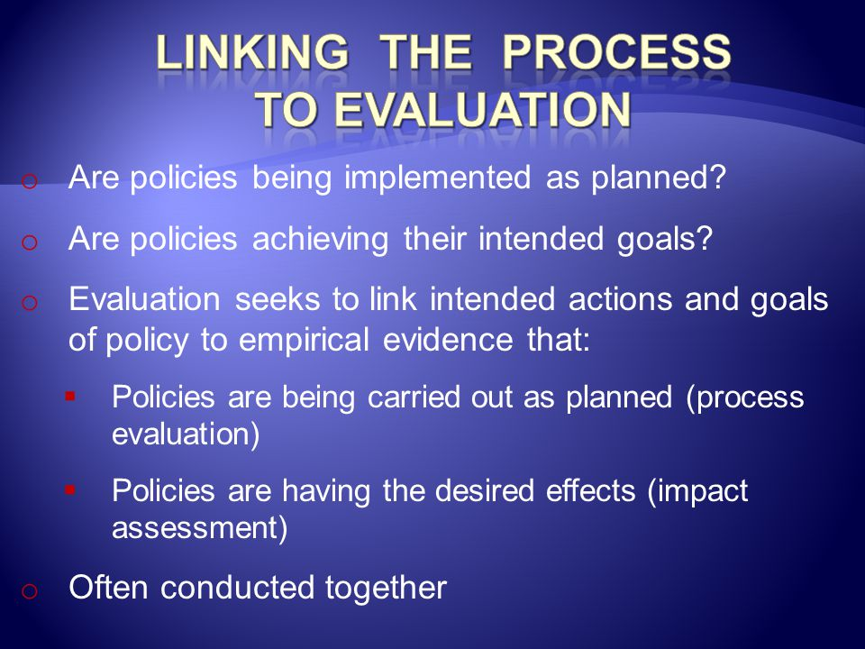 o Are policies being implemented as planned? o Are policies achieving their intended goals? o Evaluation seeks to link intended actions and goals of p