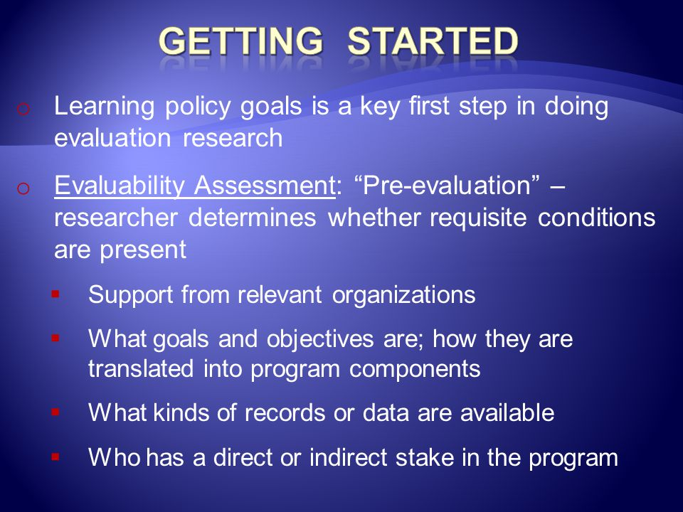 """o Learning policy goals is a key first step in doing evaluation research o Evaluability Assessment: """"Pre-evaluation"""" – researcher determines whether r"""