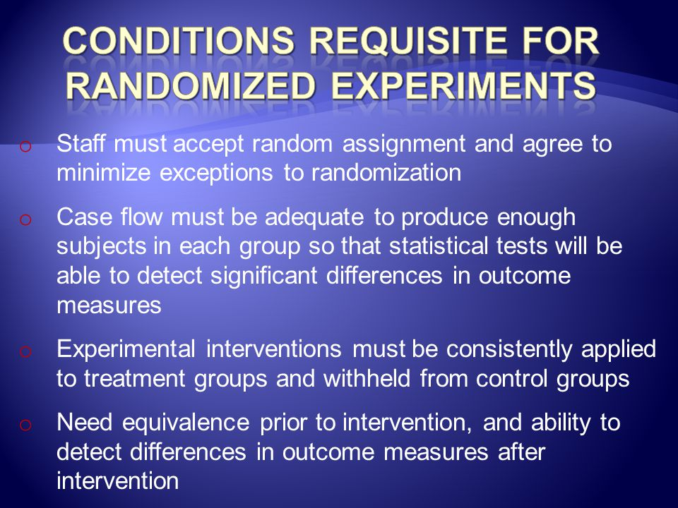 o Staff must accept random assignment and agree to minimize exceptions to randomization o Case flow must be adequate to produce enough subjects in eac