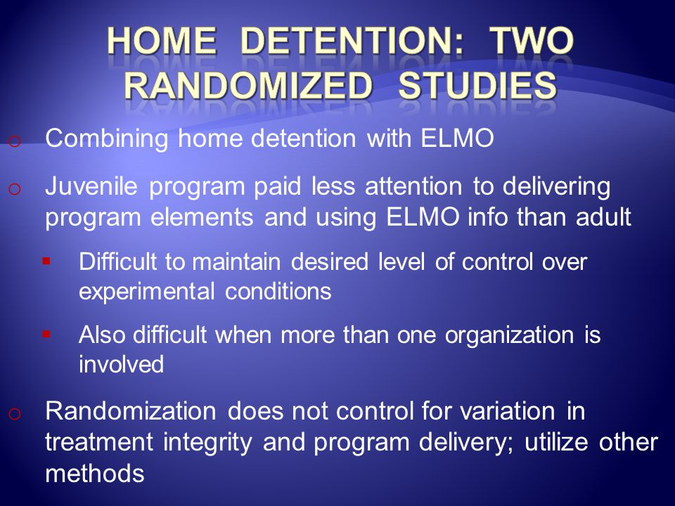 o Combining home detention with ELMO o Juvenile program paid less attention to delivering program elements and using ELMO info than adult  Difficult