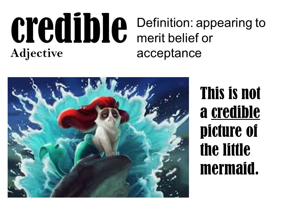 credible Adjective Definition: appearing to merit belief or acceptance This is not a credible picture of the little mermaid.