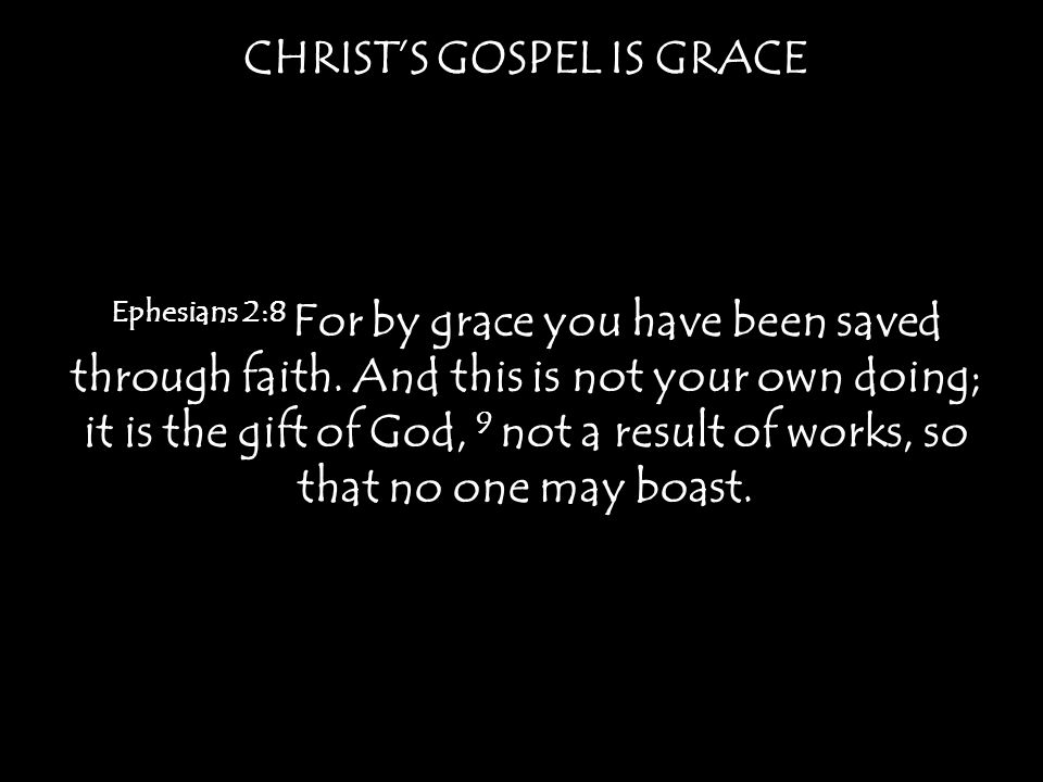 CHRIST'S GOSPEL IS GRACE Ephesians 2:8 For by grace you have been saved through faith.