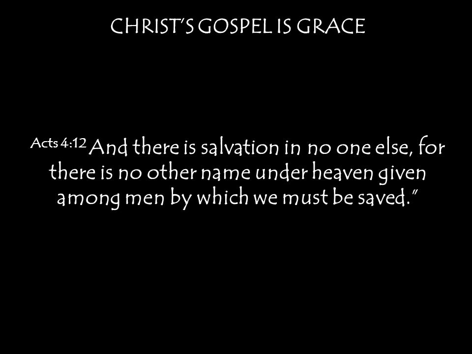 CHRIST'S GOSPEL IS GRACE Acts 4:12 And there is salvation in no one else, for there is no other name under heaven given among men by which we must be saved.