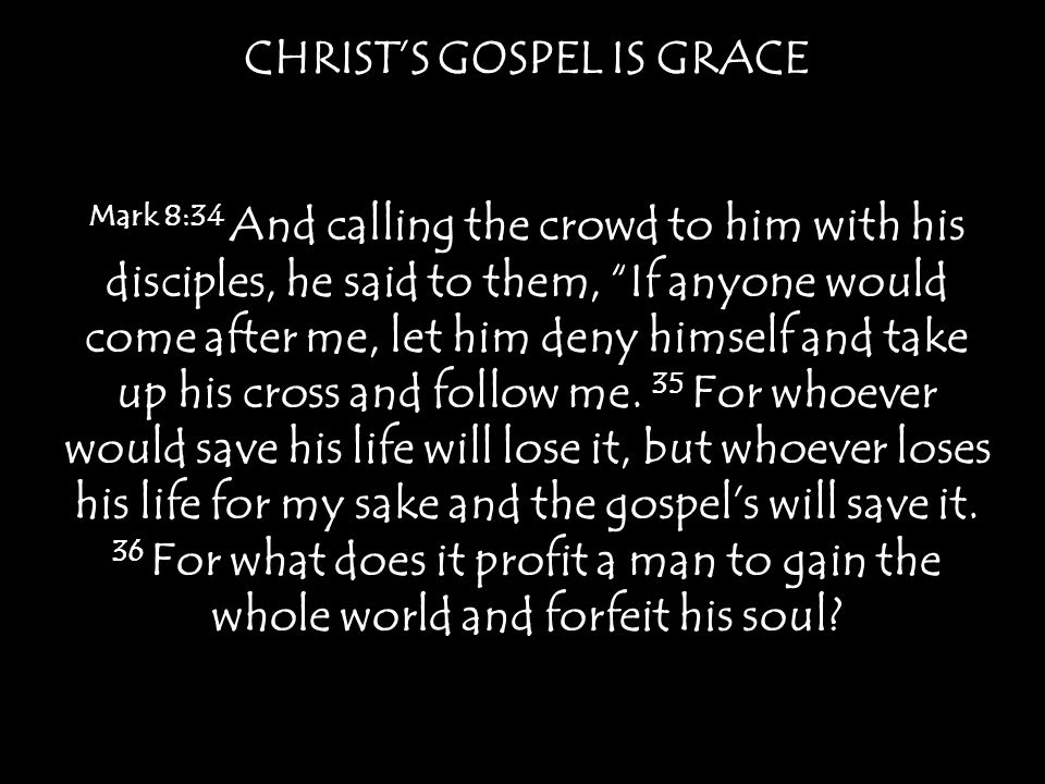 CHRIST'S GOSPEL IS GRACE Mark 8:34 And calling the crowd to him with his disciples, he said to them, If anyone would come after me, let him deny himself and take up his cross and follow me.
