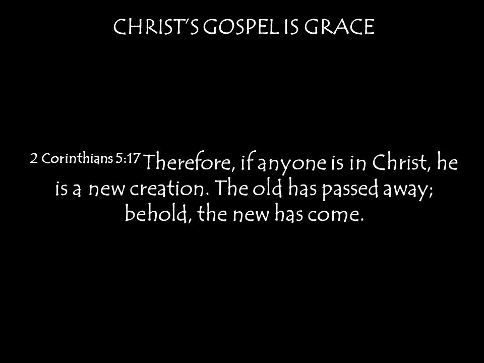 CHRIST'S GOSPEL IS GRACE 2 Corinthians 5:17 Therefore, if anyone is in Christ, he is a new creation.