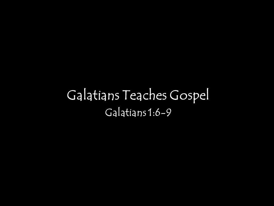 Galatians Teaches Gospel Galatians 1:6-9