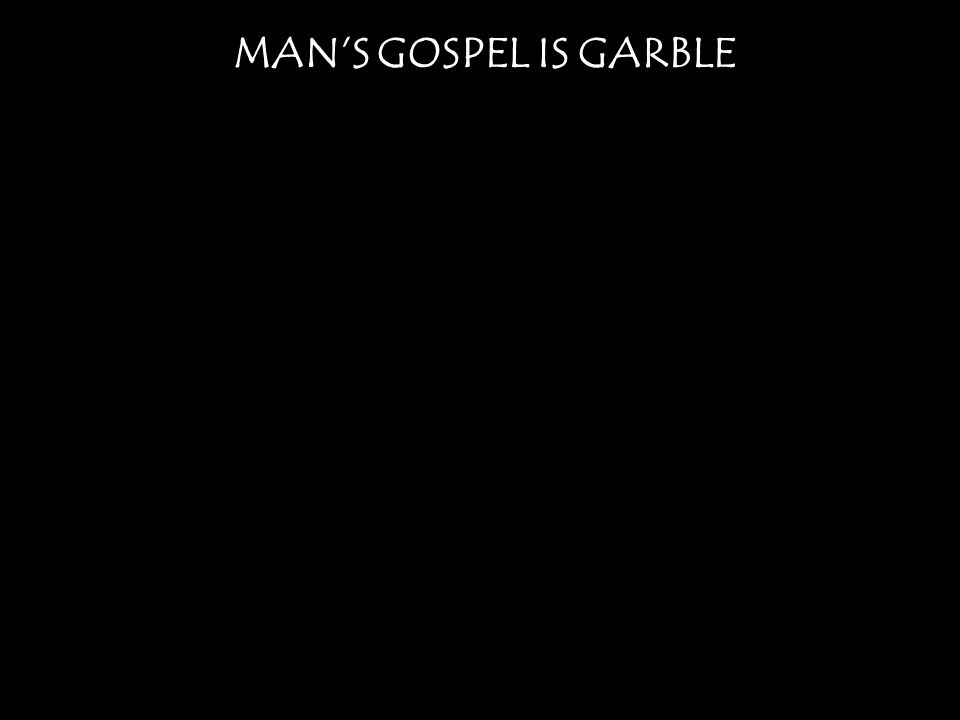 MAN'S GOSPEL IS GARBLE