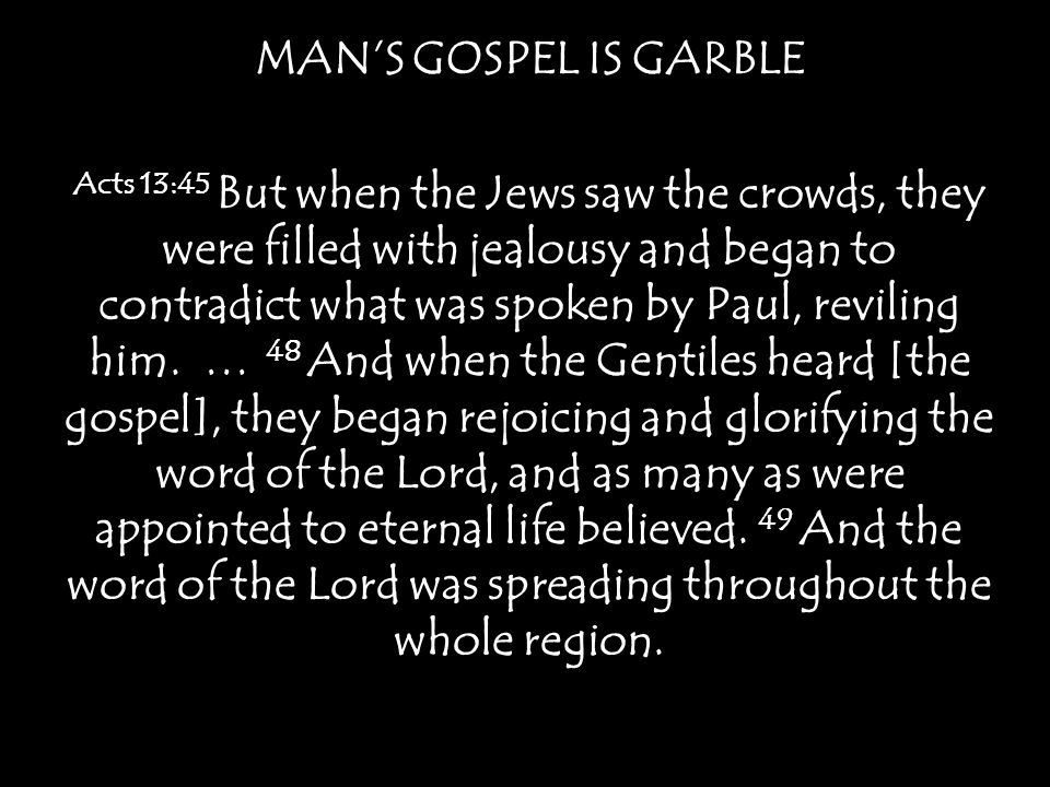 MAN'S GOSPEL IS GARBLE Acts 13:45 But when the Jews saw the crowds, they were filled with jealousy and began to contradict what was spoken by Paul, reviling him.